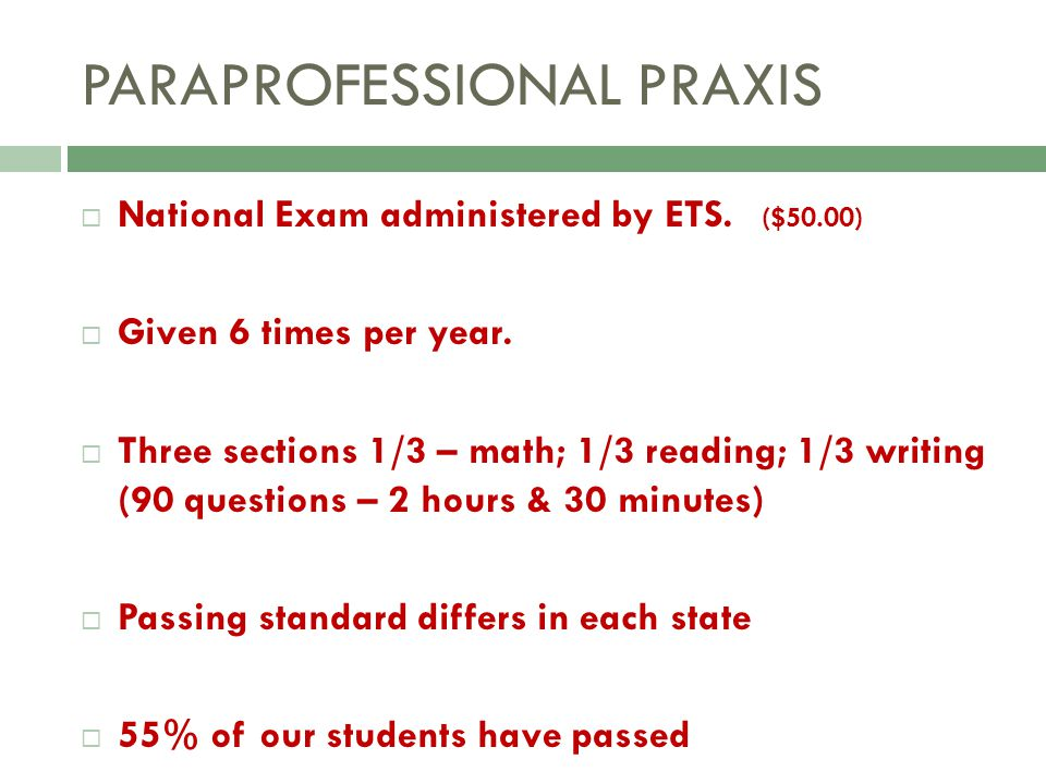 PARAPROFESSIONAL PRAXIS National Exam administered by ETS. ($50.00) Given 6 times per year. Three sections 1/3 – math; 1/3 reading; 1/3 writing (90 qu