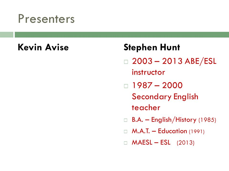 Presenters Kevin AviseStephen Hunt 2003 – 2013 ABE/ESL instructor 1987 – 2000 Secondary English teacher B.A. – English/History (1985) M.A.T. – Educati