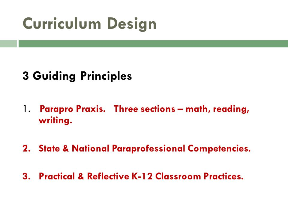 Curriculum Design 3 Guiding Principles 1. Parapro Praxis. Three sections – math, reading, writing. 2. State & National Paraprofessional Competencies.