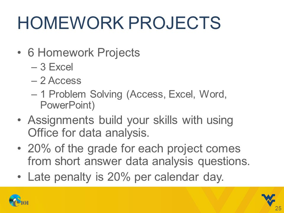 HOMEWORK PROJECTS 6 Homework Projects –3 Excel –2 Access –1 Problem Solving (Access, Excel, Word, PowerPoint) Assignments build your skills with using Office for data analysis.