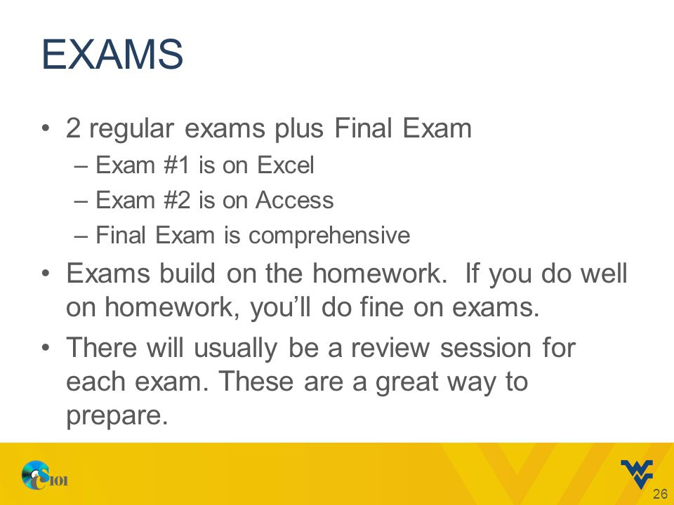 EXAMS 2 regular exams plus Final Exam –Exam #1 is on Excel –Exam #2 is on Access –Final Exam is comprehensive Exams build on the homework.