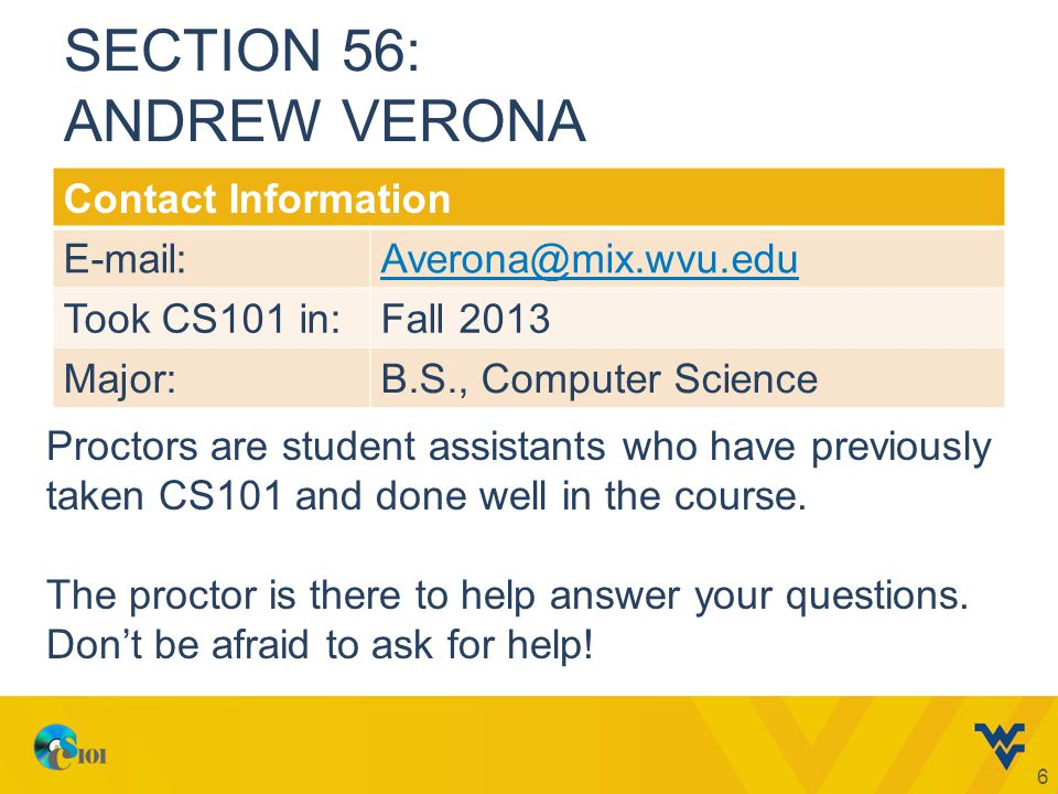 SECTION 56: ANDREW VERONA Contact Information E-mail:Averona@mix.wvu.edu Took CS101 in:Fall 2013 Major:B.S., Computer Science 6 Proctors are student assistants who have previously taken CS101 and done well in the course.