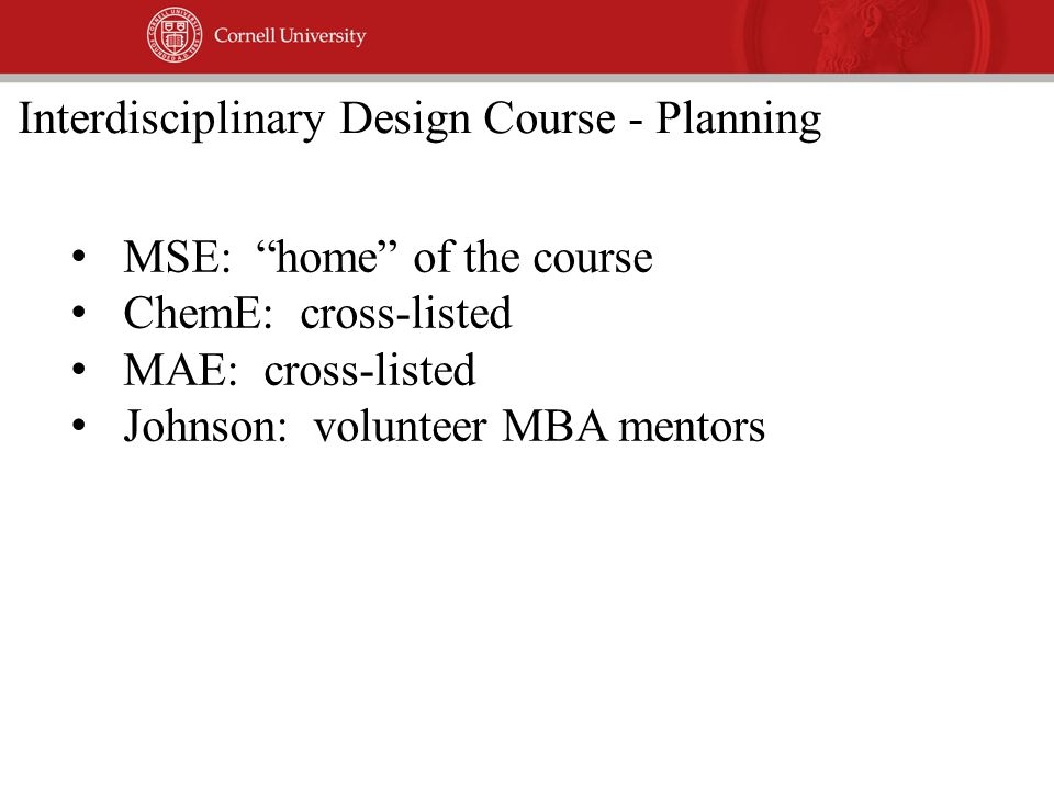 MSE: home of the course ChemE: cross-listed MAE: cross-listed Johnson: volunteer MBA mentors Interdisciplinary Design Course - Planning