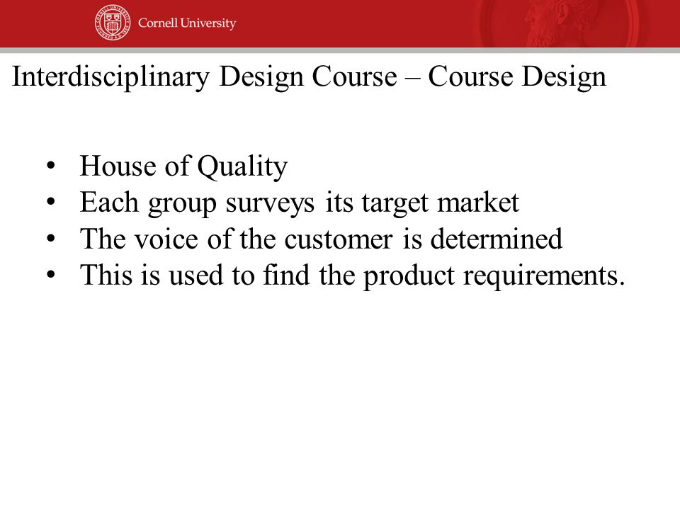 House of Quality Each group surveys its target market The voice of the customer is determined This is used to find the product requirements.