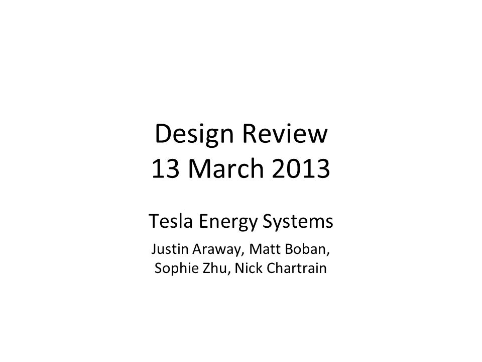 Design Review 13 March 2013 Tesla Energy Systems Justin Araway, Matt Boban, Sophie Zhu, Nick Chartrain 1