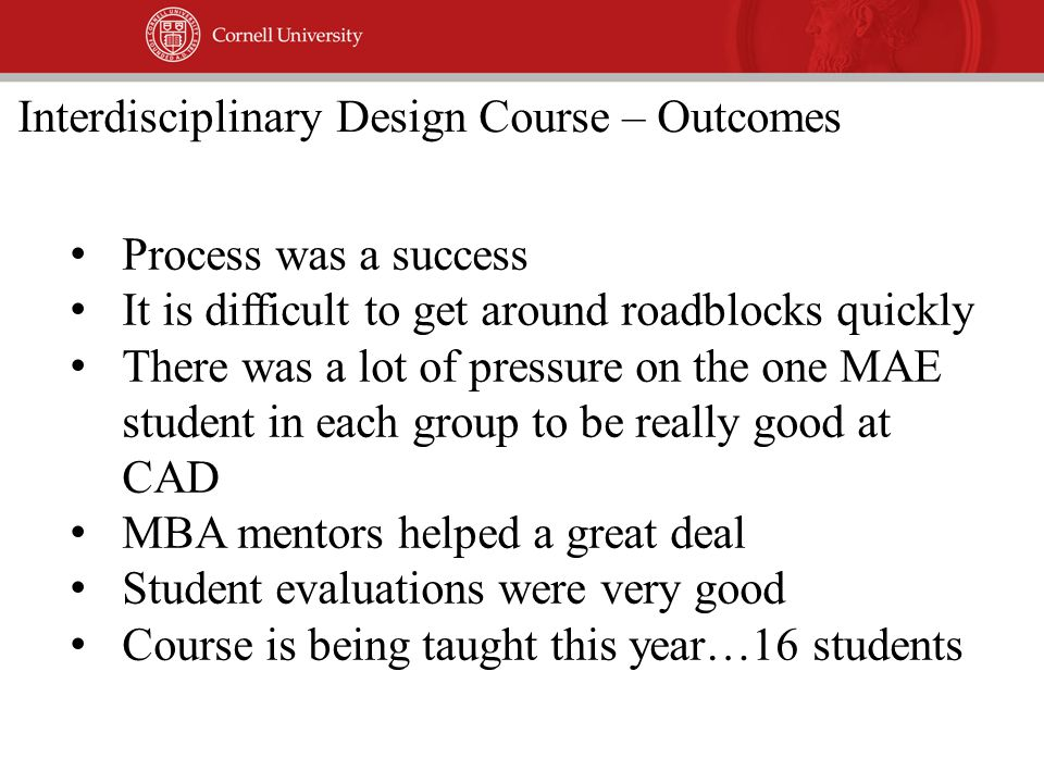 Process was a success It is difficult to get around roadblocks quickly There was a lot of pressure on the one MAE student in each group to be really good at CAD MBA mentors helped a great deal Student evaluations were very good Course is being taught this year…16 students Interdisciplinary Design Course – Outcomes