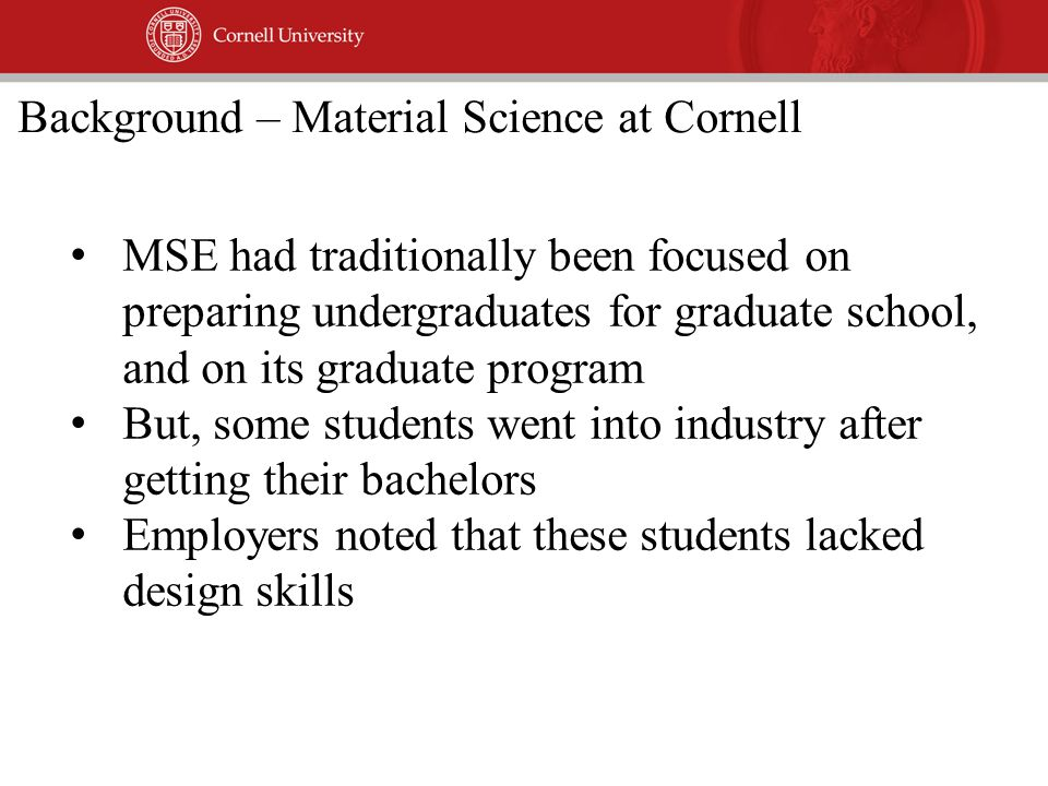 MSE had traditionally been focused on preparing undergraduates for graduate school, and on its graduate program But, some students went into industry after getting their bachelors Employers noted that these students lacked design skills Background – Material Science at Cornell
