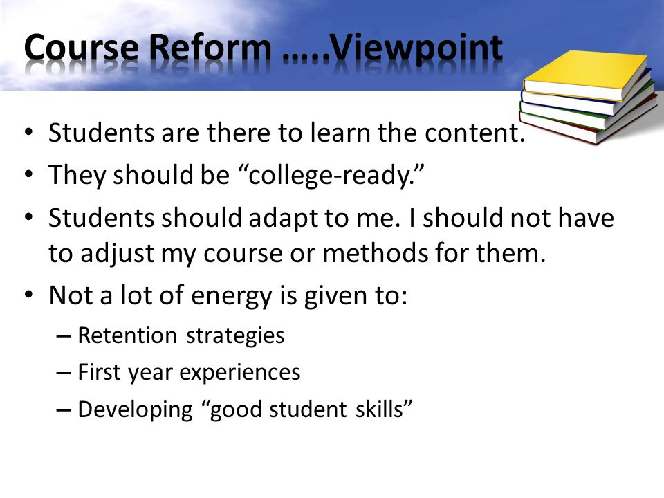 Students are there to learn the content. They should be college-ready. Students should adapt to me. I should not have to adjust my course or methods f