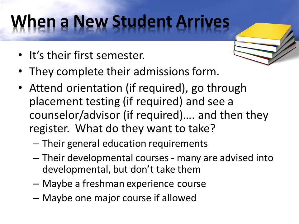 Its their first semester. They complete their admissions form. Attend orientation (if required), go through placement testing (if required) and see a