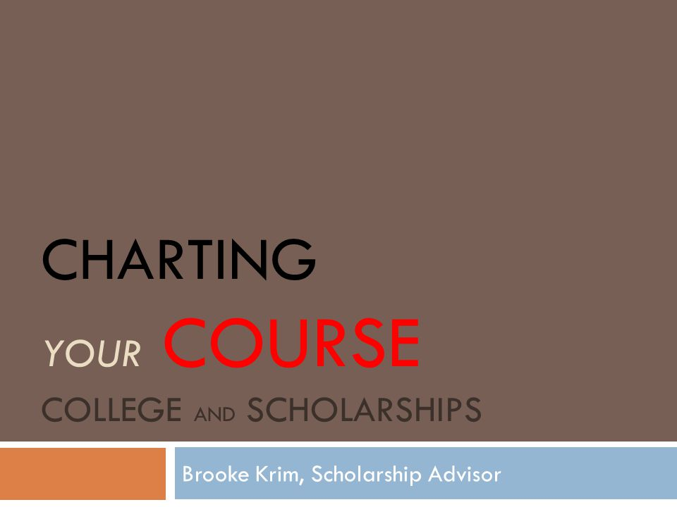 CHARTING YOUR COURSE COLLEGE AND SCHOLARSHIPS Brooke Krim, Scholarship Advisor