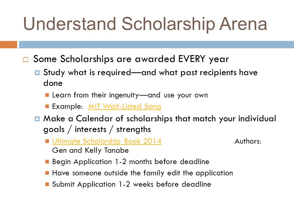 Understand Scholarship Arena Some Scholarships are awarded EVERY year Study what is requiredand what past recipients have done Learn from their ingenuityand use your own Example: MIT Wait-Listed SongMIT Wait-Listed Song Make a Calendar of scholarships that match your individual goals / interests / strengths Ultimate Scholarship Book 2014 Authors: Gen and Kelly Tanabe Ultimate Scholarship Book 2014 Begin Application 1-2 months before deadline Have someone outside the family edit the application Submit Application 1-2 weeks before deadline