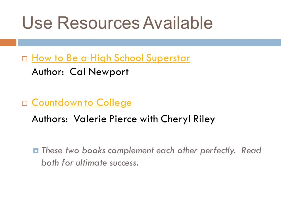 Use Resources Available How to Be a High School Superstar Author: Cal Newport How to Be a High School Superstar Countdown to College Authors: Valerie Pierce with Cheryl Riley These two books complement each other perfectly.