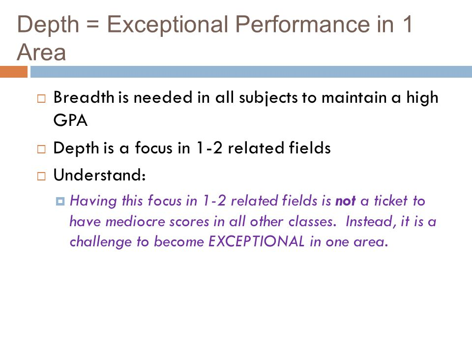 Depth = Exceptional Performance in 1 Area Breadth is needed in all subjects to maintain a high GPA Depth is a focus in 1-2 related fields Understand: Having this focus in 1-2 related fields is not a ticket to have mediocre scores in all other classes.