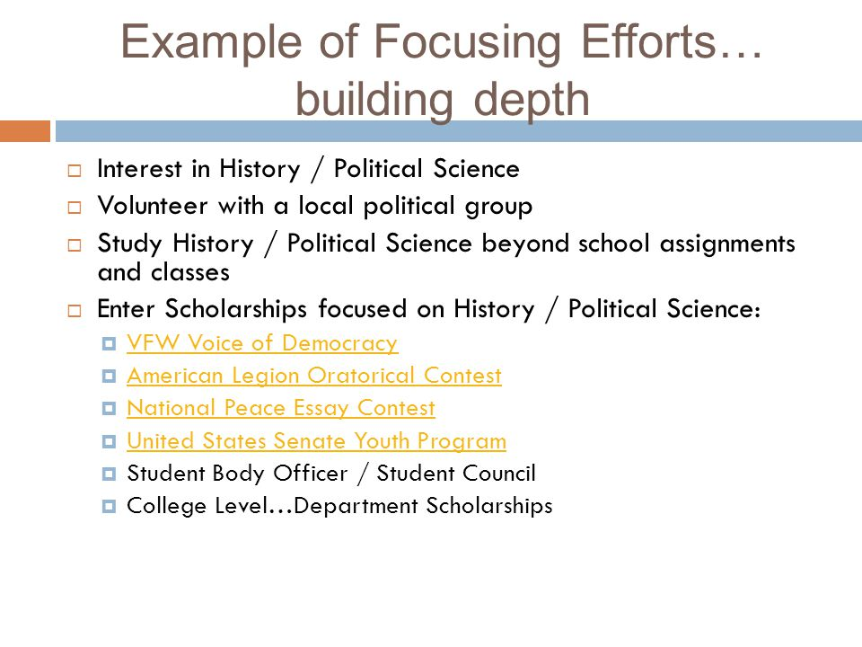 Example of Focusing Efforts… building depth Interest in History / Political Science Volunteer with a local political group Study History / Political Science beyond school assignments and classes Enter Scholarships focused on History / Political Science: VFW Voice of Democracy American Legion Oratorical Contest National Peace Essay Contest United States Senate Youth Program Student Body Officer / Student Council College Level…Department Scholarships