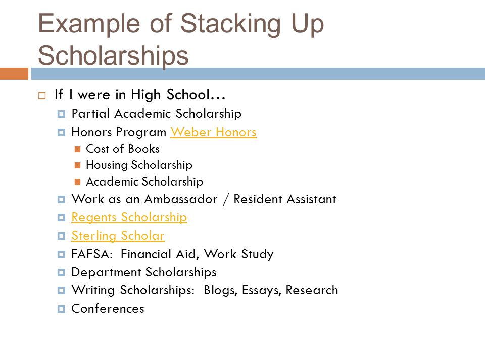 Example of Stacking Up Scholarships If I were in High School… Partial Academic Scholarship Honors Program Weber HonorsWeber Honors Cost of Books Housing Scholarship Academic Scholarship Work as an Ambassador / Resident Assistant Regents Scholarship Sterling Scholar FAFSA: Financial Aid, Work Study Department Scholarships Writing Scholarships: Blogs, Essays, Research Conferences
