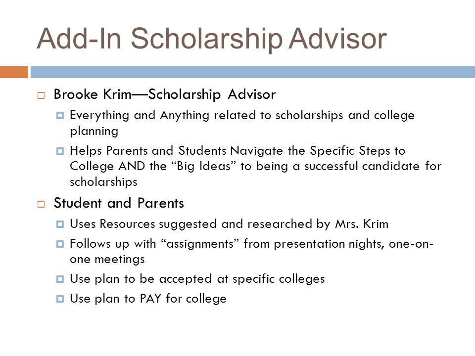 Add-In Scholarship Advisor Brooke KrimScholarship Advisor Everything and Anything related to scholarships and college planning Helps Parents and Students Navigate the Specific Steps to College AND the Big Ideas to being a successful candidate for scholarships Student and Parents Uses Resources suggested and researched by Mrs.