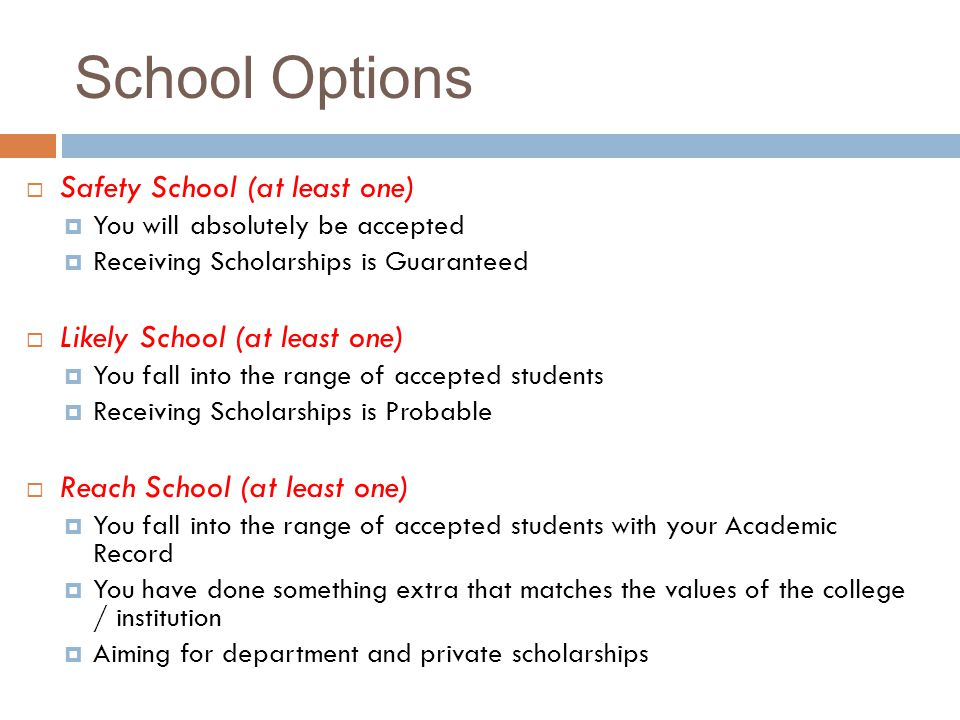School Options Safety School (at least one) You will absolutely be accepted Receiving Scholarships is Guaranteed Likely School (at least one) You fall into the range of accepted students Receiving Scholarships is Probable Reach School (at least one) You fall into the range of accepted students with your Academic Record You have done something extra that matches the values of the college / institution Aiming for department and private scholarships