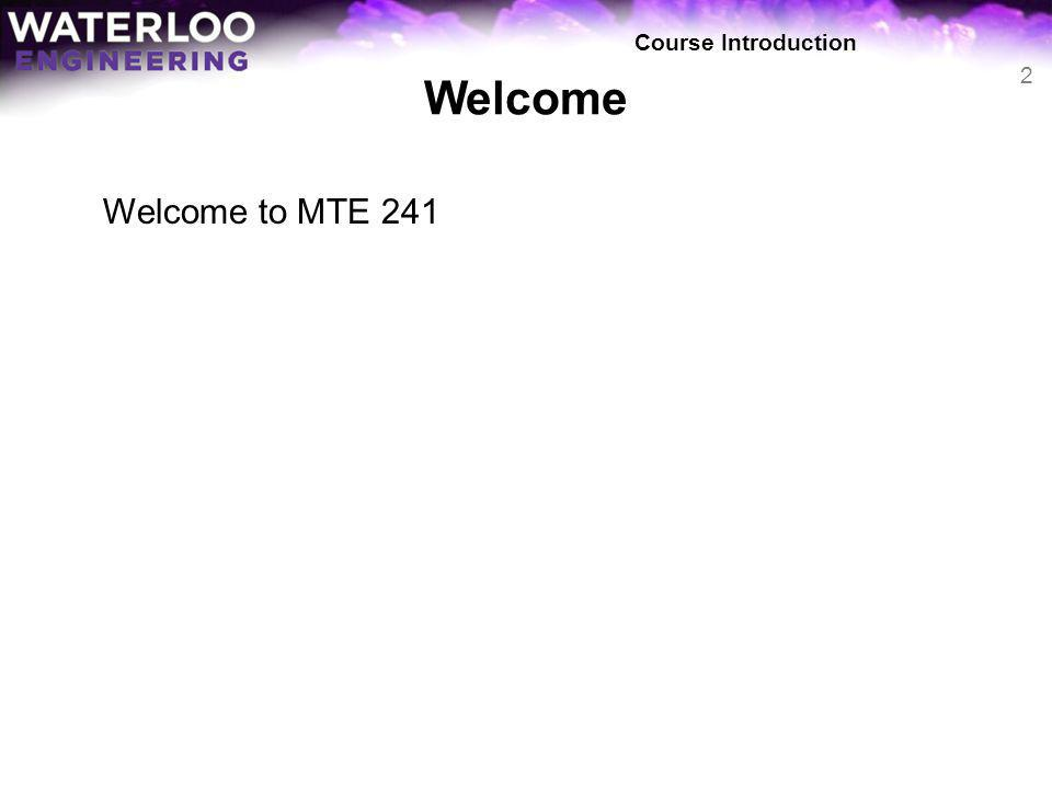 Welcome Welcome to MTE 241 Course Introduction 2