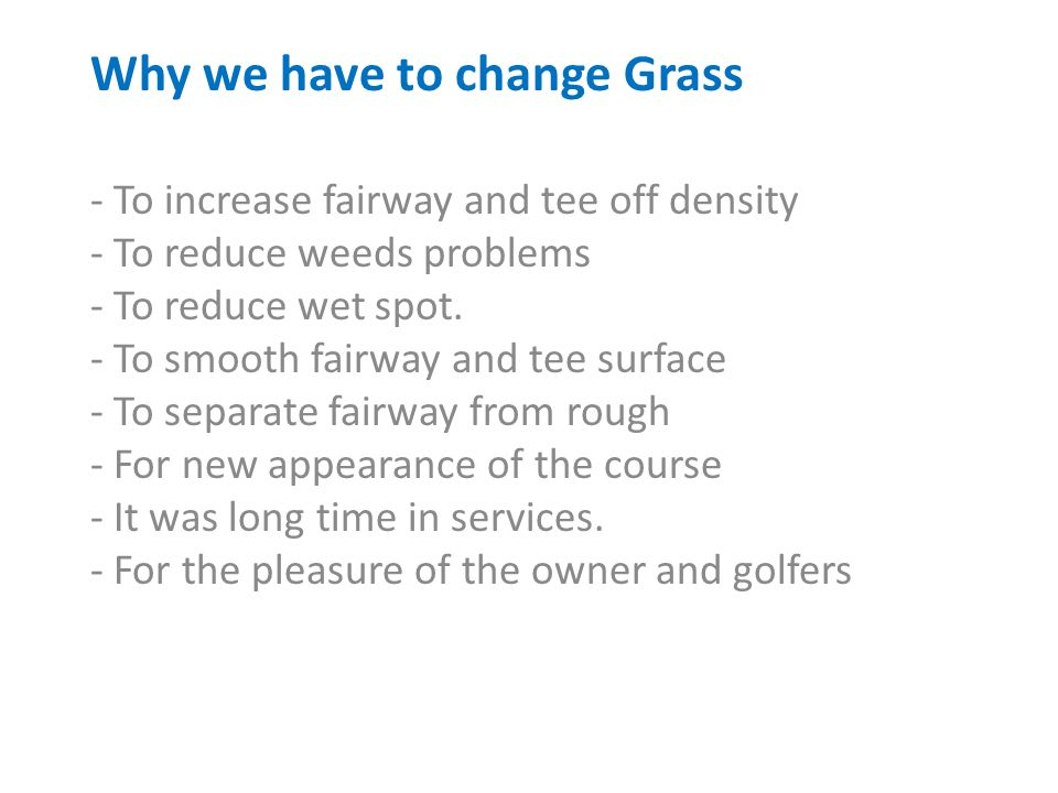Why we have to change Grass - To increase fairway and tee off density - To reduce weeds problems - To reduce wet spot.