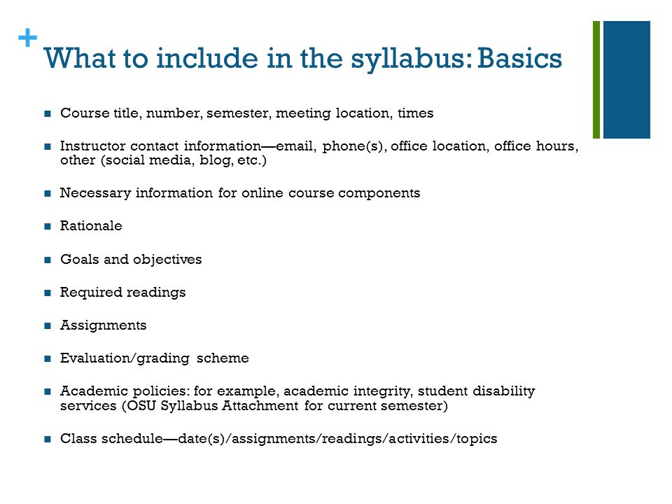 + What to include in the syllabus: Basics Course title, number, semester, meeting location, times Instructor contact informationemail, phone(s), office location, office hours, other (social media, blog, etc.) Necessary information for online course components Rationale Goals and objectives Required readings Assignments Evaluation/grading scheme Academic policies: for example, academic integrity, student disability services (OSU Syllabus Attachment for current semester) Class scheduledate(s)/assignments/readings/activities/topics