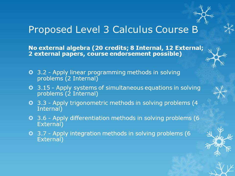Proposed Level 3 Calculus Course B No external algebra (20 credits; 8 Internal, 12 External; 2 external papers, course endorsement possible) 3.2 - Apply linear programming methods in solving problems (2 Internal) 3.15 - Apply systems of simultaneous equations in solving problems (2 Internal) 3.3 - Apply trigonometric methods in solving problems (4 Internal) 3.6 - Apply differentiation methods in solving problems (6 External) 3.7 - Apply integration methods in solving problems (6 External)