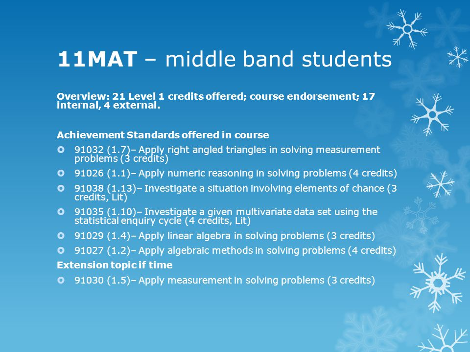 11MAT – middle band students Overview: 21 Level 1 credits offered; course endorsement; 17 internal, 4 external.