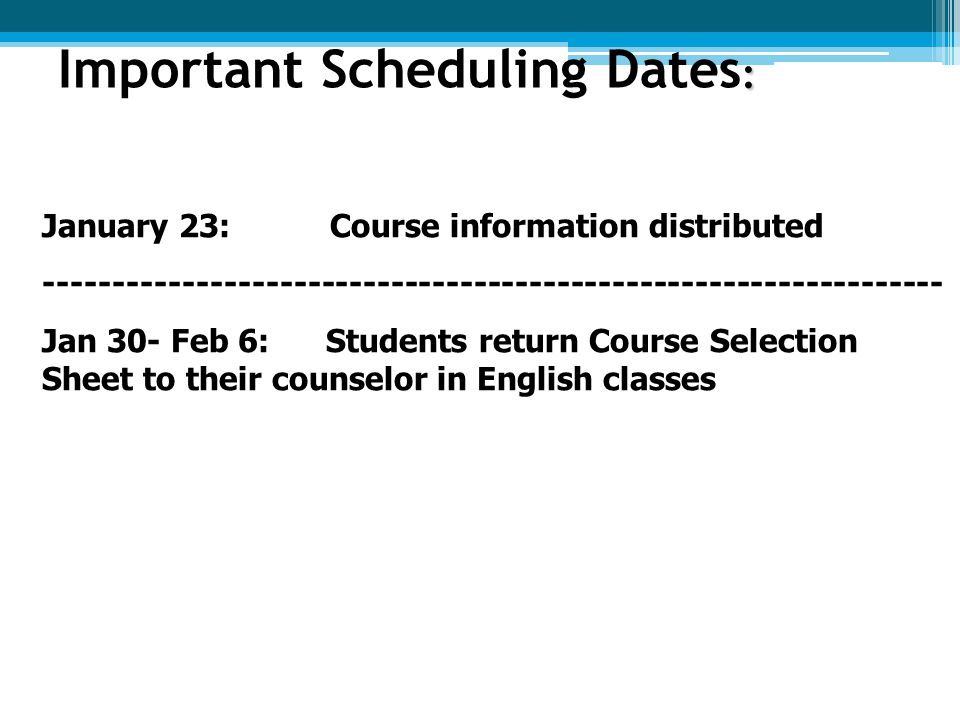 : Important Scheduling Dates : January 23:Course information distributed ----------------------------------------------------------------- Jan 30- Feb 6: Students return Course Selection Sheet to their counselor in English classes