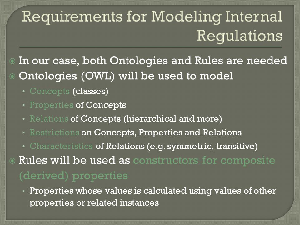 Requirements for Modeling Internal Regulations In our case, both Ontologies and Rules are needed Ontologies (OWL) will be used to model Concepts (classes) Properties of Concepts Relations of Concepts (hierarchical and more) Restrictions on Concepts, Properties and Relations Characteristics of Relations (e.g.
