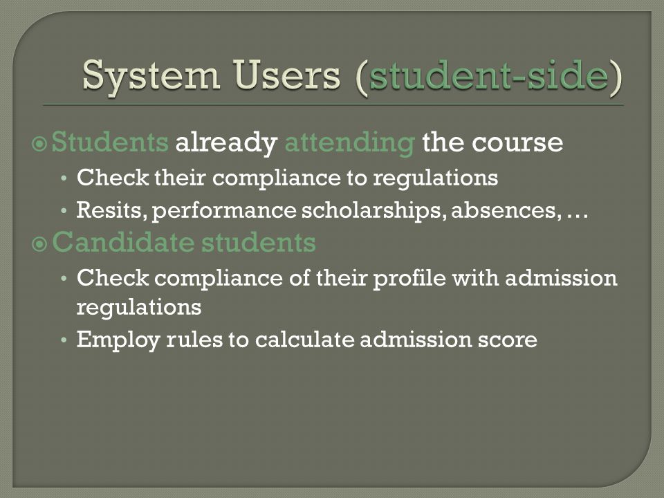 Students already attending the course Check their compliance to regulations Resits, performance scholarships, absences, … Candidate students Check compliance of their profile with admission regulations Employ rules to calculate admission score