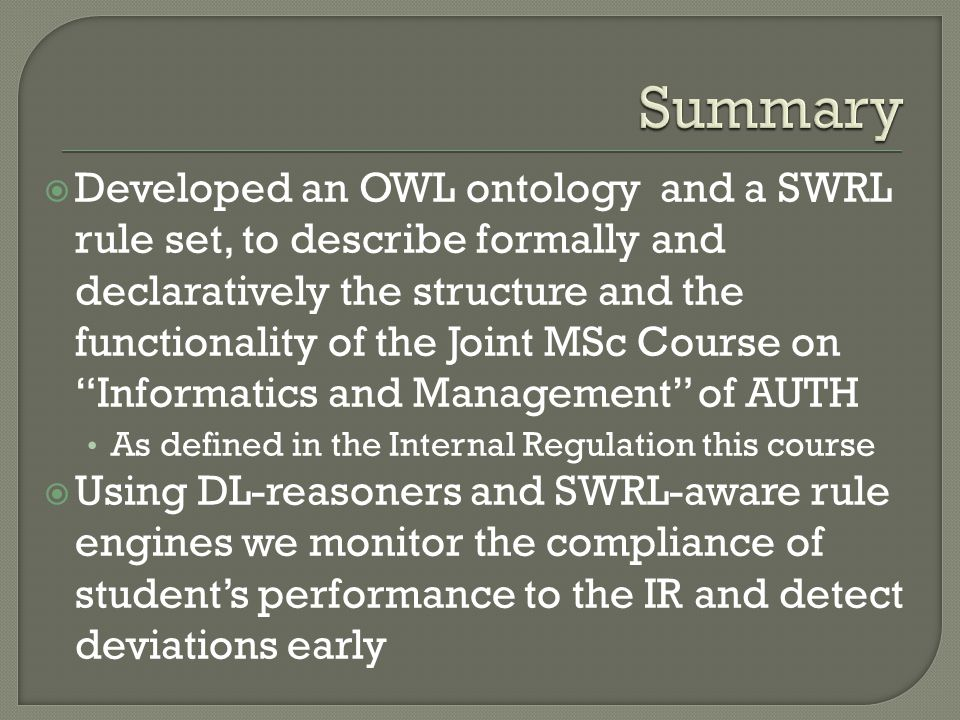 Developed an OWL ontology and a SWRL rule set, to describe formally and declaratively the structure and the functionality of the Joint MSc Course on Informatics and Management of AUTH As defined in the Internal Regulation this course Using DL-reasoners and SWRL-aware rule engines we monitor the compliance of students performance to the IR and detect deviations early