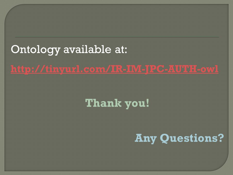 Ontology available at: http://tinyurl.com/IR-IM-JPC-AUTH-owl Thank you! Any Questions