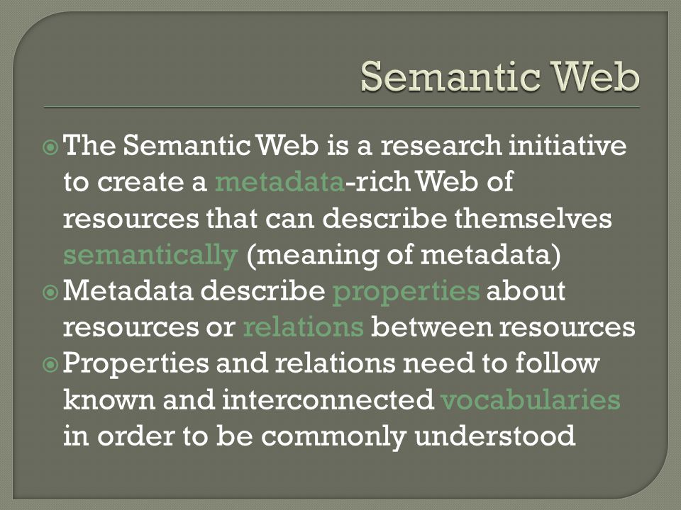 The Semantic Web is a research initiative to create a metadata-rich Web of resources that can describe themselves semantically (meaning of metadata) Metadata describe properties about resources or relations between resources Properties and relations need to follow known and interconnected vocabularies in order to be commonly understood