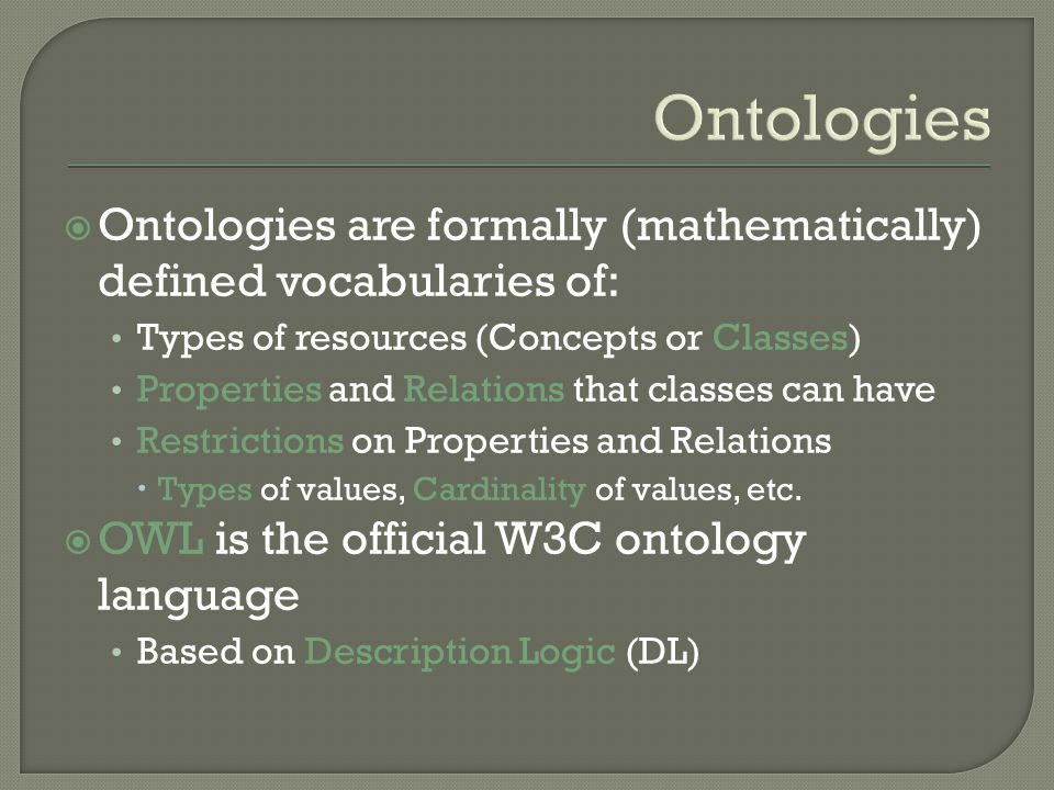 Ontologies Ontologies are formally (mathematically) defined vocabularies of: Types of resources (Concepts or Classes) Properties and Relations that classes can have Restrictions on Properties and Relations Types of values, Cardinality of values, etc.