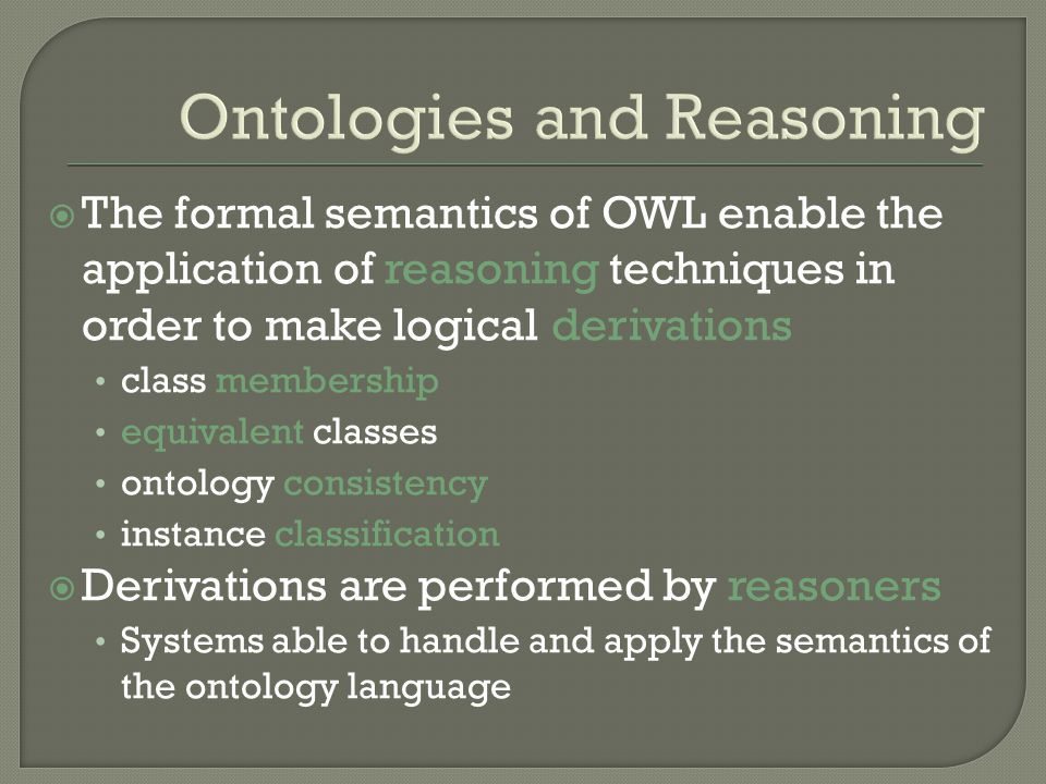 Ontologies and Reasoning The formal semantics of OWL enable the application of reasoning techniques in order to make logical derivations class membership equivalent classes ontology consistency instance classification Derivations are performed by reasoners Systems able to handle and apply the semantics of the ontology language