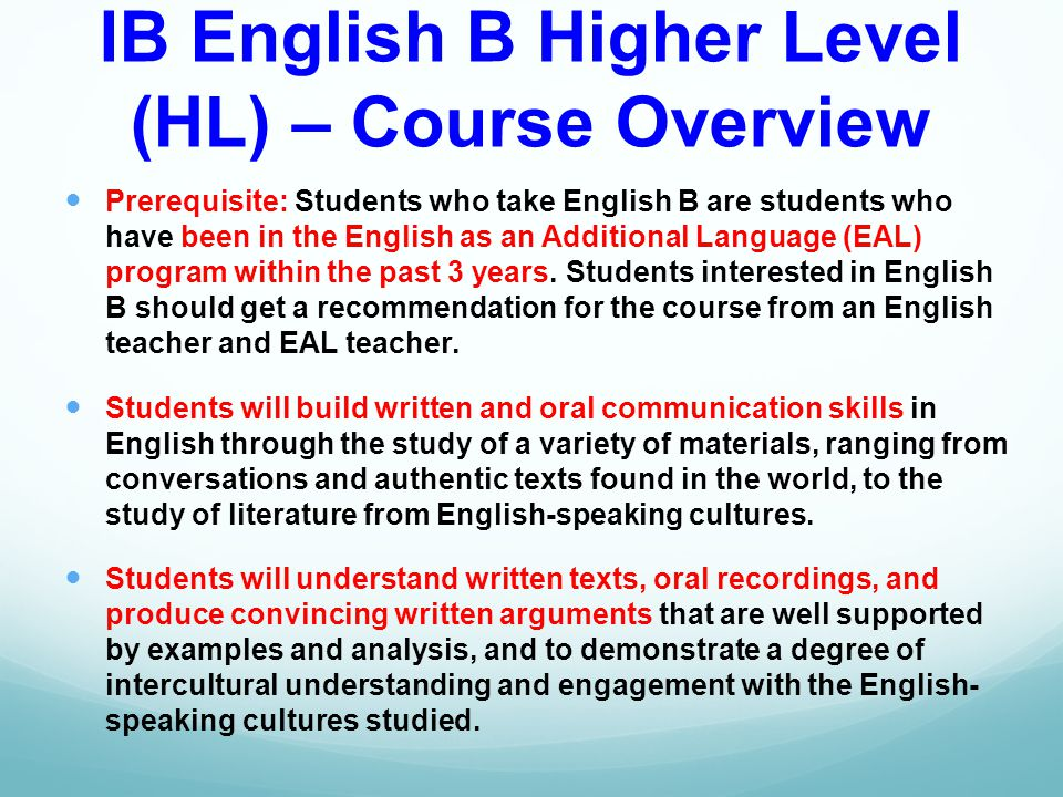 IB English B Higher Level (HL) – Course Overview Prerequisite: Students who take English B are students who have been in the English as an Additional Language (EAL) program within the past 3 years.
