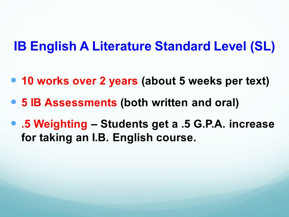 IB English A Literature Standard Level (SL) 10 works over 2 years (about 5 weeks per text) 5 IB Assessments (both written and oral).5 Weighting – Students get a.5 G.P.A.