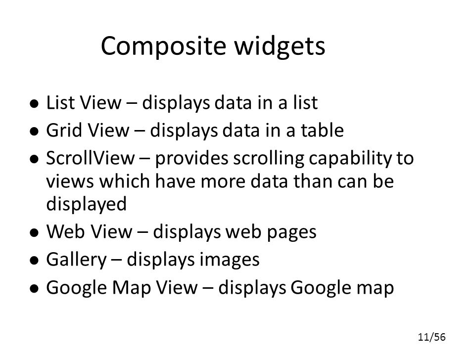 11/56 Composite widgets List View – displays data in a list Grid View – displays data in a table ScrollView – provides scrolling capability to views which have more data than can be displayed Web View – displays web pages Gallery – displays images Google Map View – displays Google map