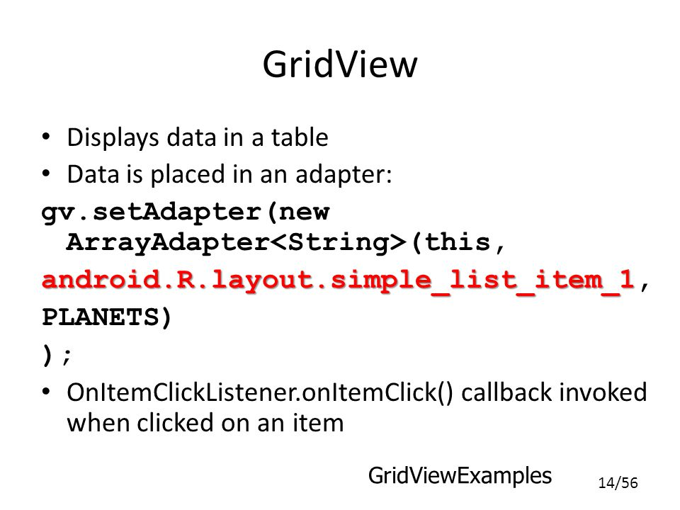 14/56 GridView Displays data in a table Data is placed in an adapter: gv.setAdapter(new ArrayAdapter (this, android.R.layout.simple_list_item_1 android.R.layout.simple_list_item_1, PLANETS) ); OnItemClickListener.onItemClick() callback invoked when clicked on an item GridViewExamples