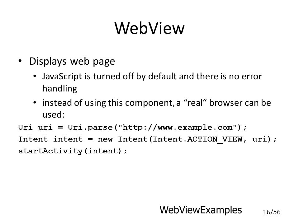16/56 WebView Displays web page JavaScript is turned off by default and there is no error handling instead of using this component, a real browser can be used: Uri uri = Uri.parse( http://www.example.com ); Intent intent = new Intent(Intent.ACTION_VIEW, uri); startActivity(intent); WebViewExamples
