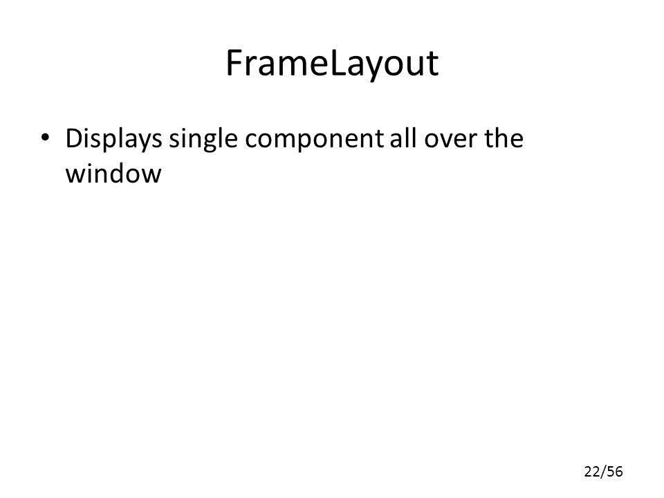 22/56 FrameLayout Displays single component all over the window