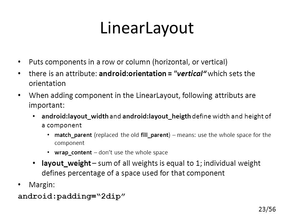 23/56 LinearLayout Puts components in a row or column (horizontal, or vertical) there is an attribute: android:orientation = vertical which sets the orientation When adding component in the LinearLayout, following attributs are important: android:layout_width and android:layout_heigth define width and height of a component match_parent (replaced the old fill_parent) – means: use the whole space for the component wrap_content – dont use the whole space layout_weight – sum of all weights is equal to 1; individual weight defines percentage of a space used for that component Margin: android:padding=2dip