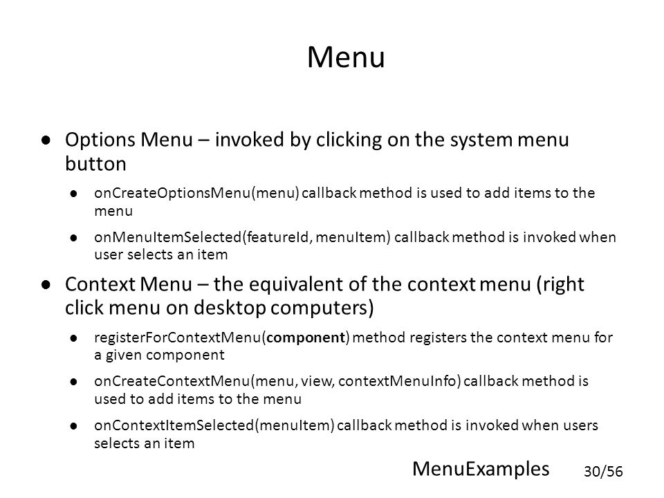 30/56 Menu Options Menu – invoked by clicking on the system menu button onCreateOptionsMenu(menu) callback method is used to add items to the menu onMenuItemSelected(featureId, menuItem) callback method is invoked when user selects an item Context Menu – the equivalent of the context menu (right click menu on desktop computers) registerForContextMenu(component) method registers the context menu for a given component onCreateContextMenu(menu, view, contextMenuInfo) callback method is used to add items to the menu onContextItemSelected(menuItem) callback method is invoked when users selects an item MenuExamples