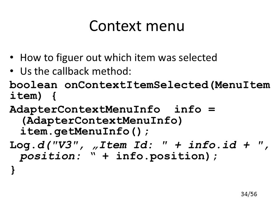 34/56 Context menu How to figuer out which item was selected Us the callback method: boolean onContextItemSelected(MenuItem item) { AdapterContextMenuInfo info = (AdapterContextMenuInfo) item.getMenuInfo(); Log.d( V3 , Item Id: + info.id + , position: + info.position); }