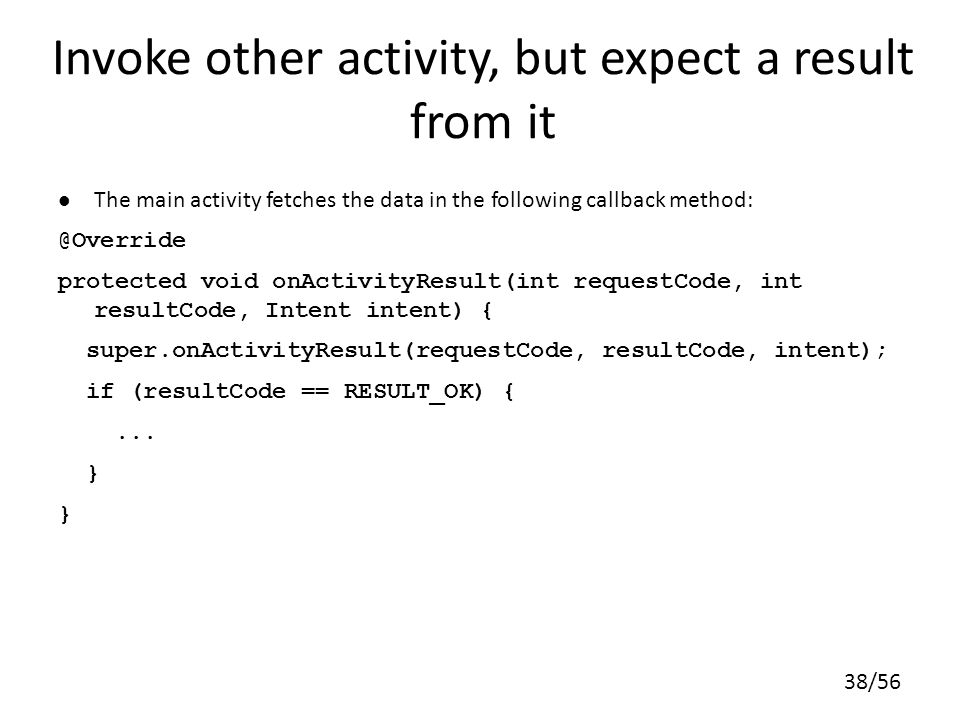 38/56 The main activity fetches the data in the following callback method: @Override protected void onActivityResult(int requestCode, int resultCode, Intent intent) { super.onActivityResult(requestCode, resultCode, intent); if (resultCode == RESULT_OK) {...