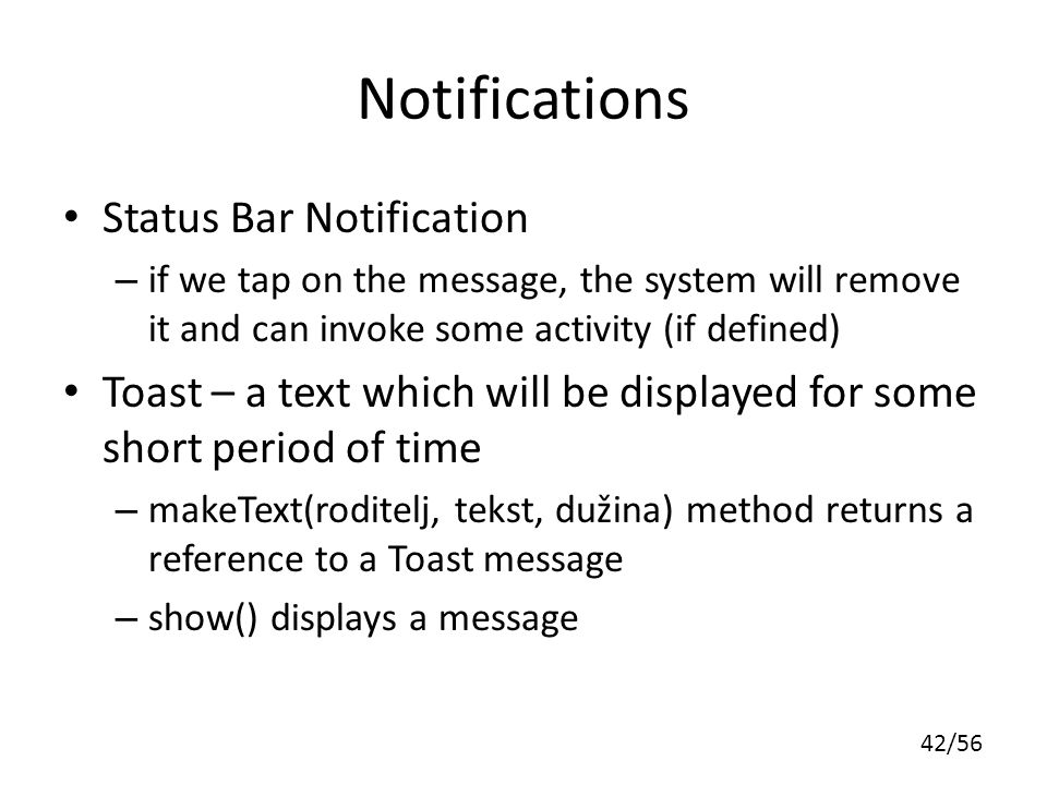 42/56 Notifications Status Bar Notification – if we tap on the message, the system will remove it and can invoke some activity (if defined) Toast – a text which will be displayed for some short period of time – makeText(roditelj, tekst, dužina) method returns a reference to a Toast message – show() displays a message