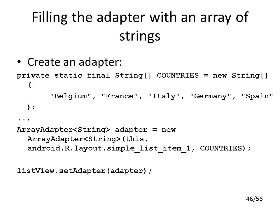 46/56 Filling the adapter with an array of strings Create an adapter: private static final String[] COUNTRIES = new String[] { Belgium , France , Italy , Germany , Spain };...