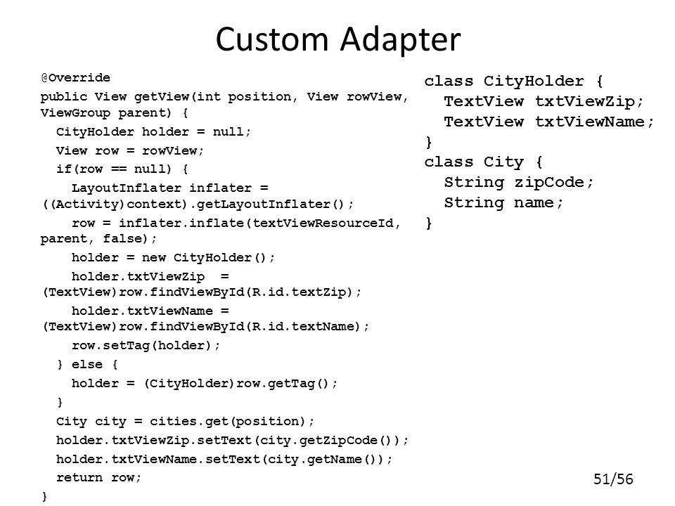 51/56 Custom Adapter @Override public View getView(int position, View rowView, ViewGroup parent) { CityHolder holder = null; View row = rowView; if(row == null) { LayoutInflater inflater = ((Activity)context).getLayoutInflater(); row = inflater.inflate(textViewResourceId, parent, false); holder = new CityHolder(); holder.txtViewZip = (TextView)row.findViewById(R.id.textZip); holder.txtViewName = (TextView)row.findViewById(R.id.textName); row.setTag(holder); } else { holder = (CityHolder)row.getTag(); } City city = cities.get(position); holder.txtViewZip.setText(city.getZipCode()); holder.txtViewName.setText(city.getName()); return row; } class CityHolder { TextView txtViewZip; TextView txtViewName; } class City { String zipCode; String name; }