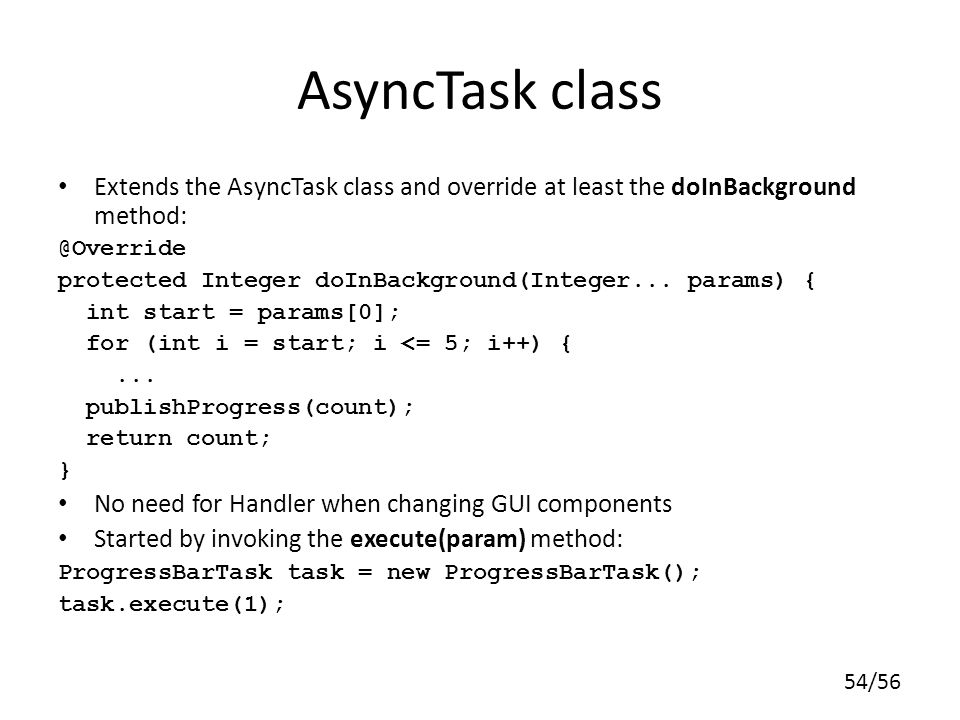 54/56 AsyncTask class Extends the AsyncTask class and override at least the doInBackground method: @Override protected Integer doInBackground(Integer...