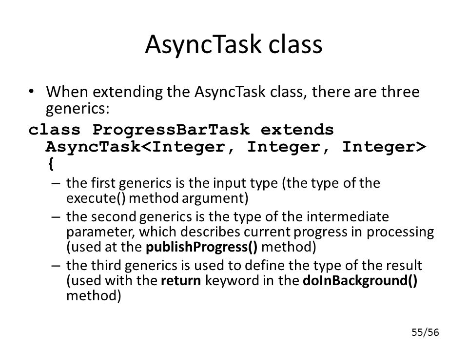 55/56 AsyncTask class When extending the AsyncTask class, there are three generics: class ProgressBarTask extends AsyncTask { – the first generics is the input type (the type of the execute() method argument) – the second generics is the type of the intermediate parameter, which describes current progress in processing (used at the publishProgress() method) – the third generics is used to define the type of the result (used with the return keyword in the doInBackground() method)