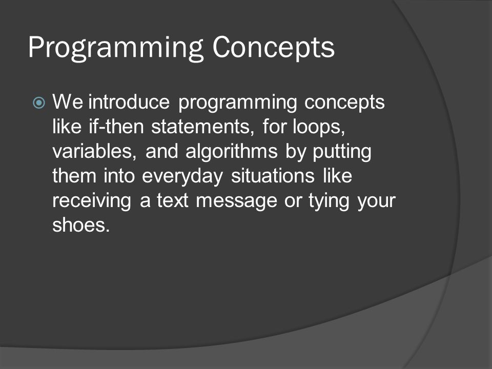 Programming Concepts We introduce programming concepts like if-then statements, for loops, variables, and algorithms by putting them into everyday situations like receiving a text message or tying your shoes.